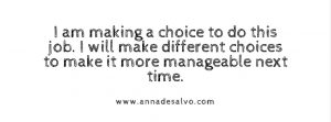 I am making a choice to do this job. I will make different choices to make it more manageable next time.
